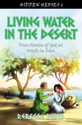 Living Water in the Desert: True Stories of God at work in Iran (Hidden Heroes)