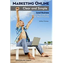 Marketing Online, Clear and Simple: How Any Local Business Can Harness the Internet to Create More Income