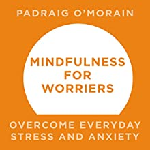 Mindfulness for Worriers: Overcome Everyday Stress and Anxiety Audiobook by Padraig O'Morain Narrated by Peter Vollebregt