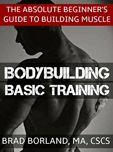 Bodybuilding Basic Training: The Absolute Beginner's Guide to Building Muscle (Best Workout Routine For Skinny Guys To Gain Muscle)
