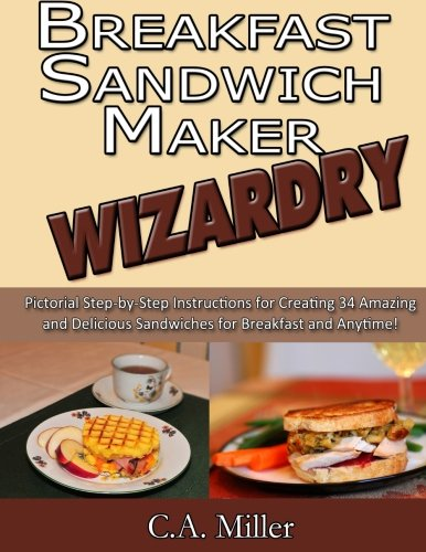 Breakfast Sandwich Maker Wizardry: Pictorial Step-by-Step Instructions for  Creating 34 Amazing and Delicious  Sandwiches for Breakfast and Anytime! (Kitchen Gadget Wizardry) (Volume 1)