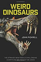 Weird Dinosaurs: The Strange New Fossils Challenging Everything We Thought We Knew Front Cover