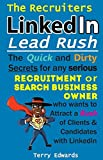 The Recruiters LinkedIn Lead Rush: The Quick and Dirty Secrets for any Serious Recruitment and Search Business Owner who wants to attract a Rush of Clients and Candidates with LinkedIn.