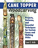 : Cane Topper Woodcarving: Projects, Patterns, and Essential Techniques for Custom Canes and Walking Sticks (Fox Chapel Publishing) Step-by-Step Instructions and Expert Advice from Lora S. Irish