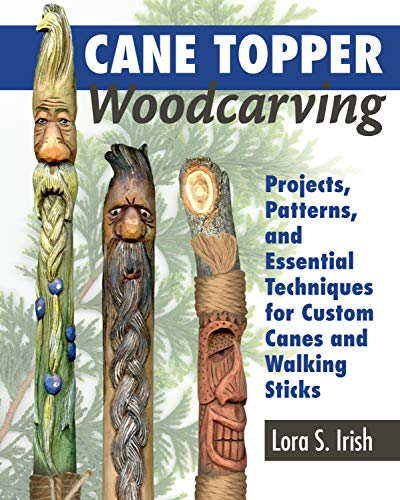 Cane Topper Woodcarving: Projects, Patterns, and Essential Techniques for Custom Canes and Walking Sticks (Fox Chapel Publishing) Step-by-Step Instructions and Expert Advice from Lora S. Irish