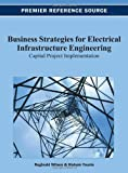 Business Strategies for Electrical Infrastructure Engineering : Capital Project Implementation, Wilson, Reginald and Younis, Hisham, 1466628391