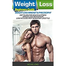 Weight Loss: Beginner's Guide to Weight Loss Mindset and Philosophy, Diet Plans for Health & Fitness, Weight Loss Motivation, Lose Fat & Destroy Sedentary Lifestyle