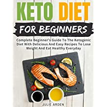 Keto Diet For Beginners: Complete Beginner's Guide To The Ketogenic Diet With Delicious And Easy Recipes To Lose Weight And Eat Healthy Everyday