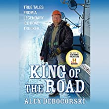 King of the Road: True Tales from a Legendary Ice Road Trucker Audiobook by Alex Debogorski Narrated by Jay Snyder