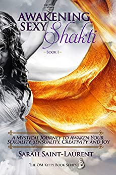 Awakening Sexy Shakti Book 1: A Mystical Journey to Awaken Your Sexuality, Sensuality, Creativity, and Joy (The OM Kitty Book Series 3) by [Saint-Laurent, Sarah]