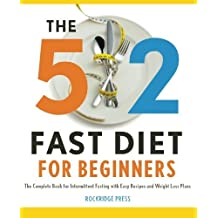 5:2 Fast Diet for Beginners: The Complete Book for Intermittent Fasting with Easy Recipes and Weight Loss Plans