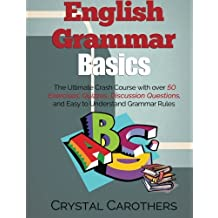 English Grammar Basics: The Ultimate Crash Course with over 50 Exercises, Quizzes, Discussion Questions, and Easy to Understand Grammar Rules