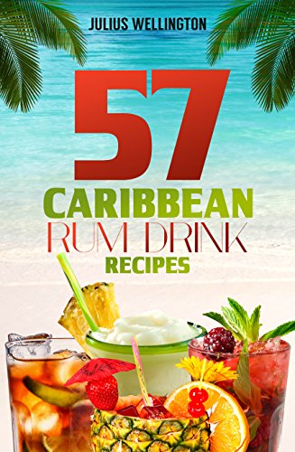 57 Caribbean Rum Drink Recipes: Yummy Rum Drinks! (57 Recipes Series) (Rum Cocktails)