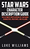 Star Wars: Star Wars Character Description Guide (The Ultimate Encyclopedia of Star Wars Movies, Characters, Creatures, and Villains)