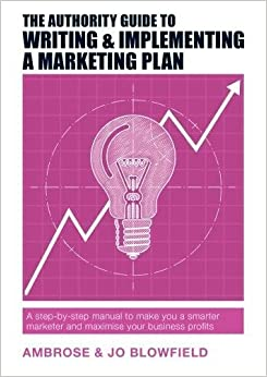 The Authority Guide to Writing & Implementing a Marketing Plan: A step-by-step manual to make you a smarter marketer and maximise your business profits (The Authority Guides)