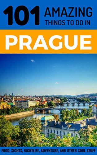 101 Amazing Things to Do in Prague: Prague Travel Guide (Prague City Break, Backpacking Prague, Czech Republic Travel) (Best Sights In Czech Republic)