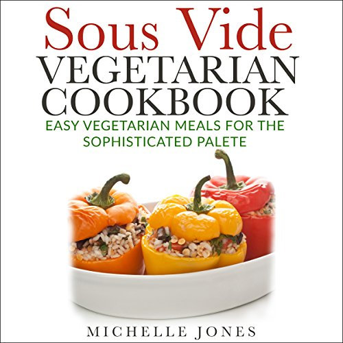 Sous Vide Vegetarian Cookbook: Easy Vegetarian Meals for Sophisticated Palette by Michelle Jones