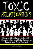 Toxic Relationships: How to Identify an Unhealthy Relationship and Take Action to Repair It or Free Yourself - ( How to Get Out of a Toxic Relationship )