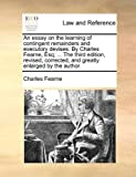 An Essay on the Learning of Contingent Remainders and Executory Devises by Charles Fearne, Esq; the Third Edition, Revised, Corrected, and Greatl, Charles Fearne, 114076313X