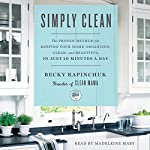 Simply Clean: The Proven Method for Keeping Your Home Organized, Clean, and Beautiful in Just 10 Minutes a Day | Becky Rapinchuk