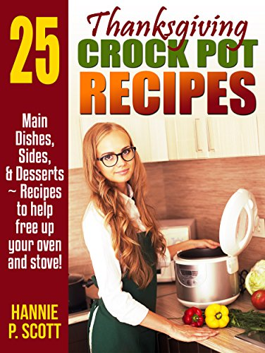 Thanksgiving Crock Pot Recipes: Slow Cooker Recipes to Free Up Your Oven and Stove! (2014 Edition) by Hannie P. Scott