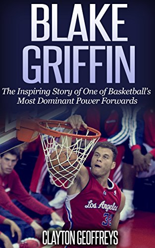Blake Griffin: The Inspiring Story of One of Basketball's Most Dominant Power Forwards (Basketball Biography Books)