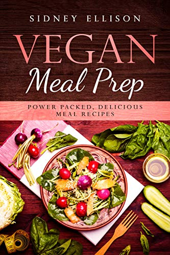 Vegan Meal Prep: Power Packed Delicious Meal Recipes by Sidney Ellison