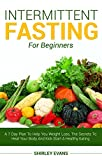Intermittent Fasting For Beginners: A 7 Day Plan To Help You Weight Loss, The Secrets To Heal Your Body And Kick Start A Healthy Eating