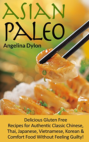 Asian Paleo: Delicious Gluten Free Recipes for Authentic Classic Chinese, Thai, Japanese, Vietnamese, Korean and Comfort Food Without Feeling Guilty! by Angelina Dylon