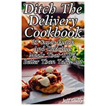 Ditch The Delivery Cookbook: 25 Super-Quick And Delicious Meals That 100% Better Than Take Out