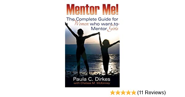 Mentor Me! The Complete Guide for Women Who want to Mentor Girls