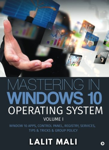 Mastering in Windows 10 Operating System Volume I: Window 10 Apps, Control Panel, Registry, Services, Tips & Tricks & Group Policy by Notion Press, Inc.