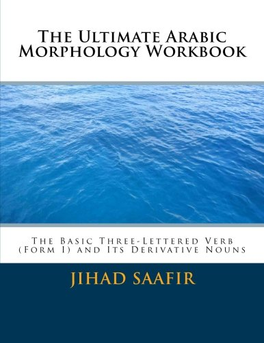 The Ultimate Arabic Morphology Workbook: The Basic Three-Lettered (Form 1) Verb (Volume 1)