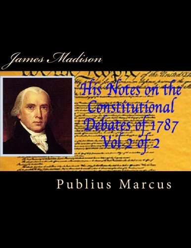 James Madison His Notes on the Constitutional Debates of