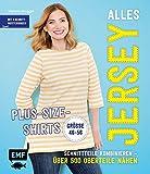 Alles Jersey – Plus-Size-Shirts: Schnittteile kombinieren –Über 500 Oberteile nähen - Alle Modelle in Größe 46-56 – Mit 3 Schnittmusterbogen