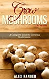 Grow Mushrooms 2nd Edition: A Complete Guide to Growing Mushrooms