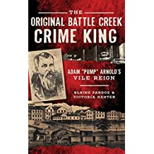 The Original Battle Creek Crime King: Adam Pump Arnold S Vile Reign
