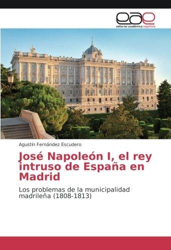 José Napoleón I, el rey intruso de España en Madrid: Los problemas de la municipalidad madrileña 1808-1813: Amazon.es: Fernández Escudero, Agustín: Libros