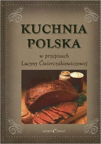 Kuchnia Polska W Przepisach Lucyny Cwierczakiewiczowej