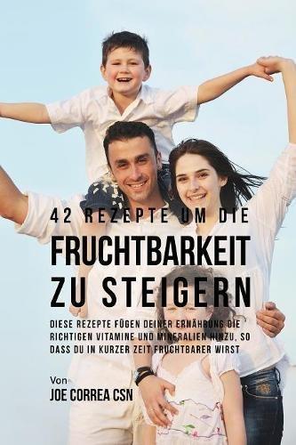 42 Rezepte um die Fruchtbarkeit zu steigern: Diese Rezepte fügen deiner Ernährung die richtigen Vitamine und Mineralien hinzu, so dass du in kurzer Zeit fruchtbarer wirst (German Edition) by Live Stronger Faster
