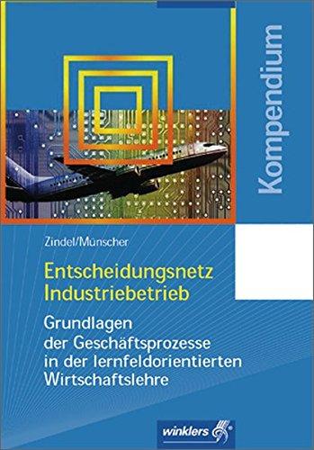 Entscheidungsnetz Industriebetrieb: Grundlagen der Geschäftsprozesse in der lernfeldorientierten Wirtschaftslehre: Kompendium, 2., überarbeitete Auflage, 2005