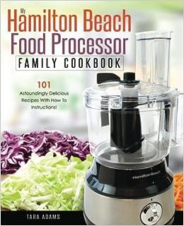 My hamilton beach food processor family cookbook 101 astoundingly volume 1 hamilton beach food processor recipes amazon tara adams 9781540453723 books forumfinder Images