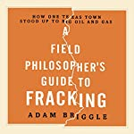 A Field Philosopher's Guide to Fracking: How One Texas Town Stood Up to Big Oil and Gas   Adam Briggle