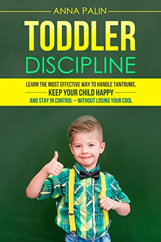 Toddler Discipline: Learn the Most Effective Way to Handle Tantrums, Keep Your Child Happy, and Stay in Control - Without Losing Your Cool by [Palin, Anna]