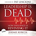 Leadership Is Dead: How Influence Is Reviving It Audiobook by Jeremie Kubicek Narrated by Jeremie Kubicek
