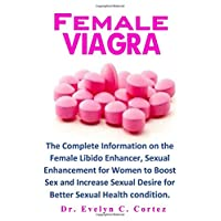 Female Viagra: The Complete Information on the Female Libido Enhancer, Sexual Enhancement for Women to Boost Sex and Increase Sexual Desire for Better Sexual Health condition.