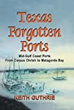 img - for Texas Forgotten Ports Volume 1 - Mid-Gulf Ports From Corpus Christi to Matagorda Bay book / textbook / text book
