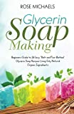 Glycerin Soap Making: Beginners Guide to 26 Easy ''Melt and Pour Method' Glycerin Soap Recipes Using Only Natural Organic Ingredients