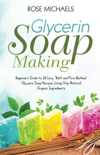 Glycerin Soap Making: Beginners Guide to 26 Easy ''Melt and Pour Method' Glycerin Soap Recipes Using Only Natural Organic Ingredients by CreateSpace Independent Publishing Platform (Image #1)