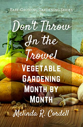 Don't Throw In the Trowel!: Vegetable Gardening Month by Month (Easy-Growing Gardening Series Book 1) by [Cordell, Melinda R.]